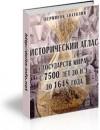 Исторический атлас стран мира с 7500 лет до н.э. до 1648 года.