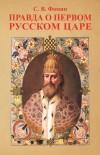 Правда о первом русском Царе. Кто и почему искажает образ Государя Иоанна Васильевича (Грозного)