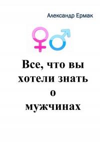 Александр Ермак представляет книгу «Все, что вы хотели знать о мужчинах»