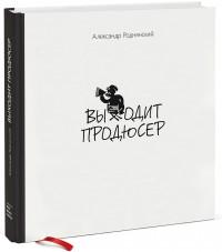 В продажу поступила книга Александра Роднянского «Выходит продюсер»